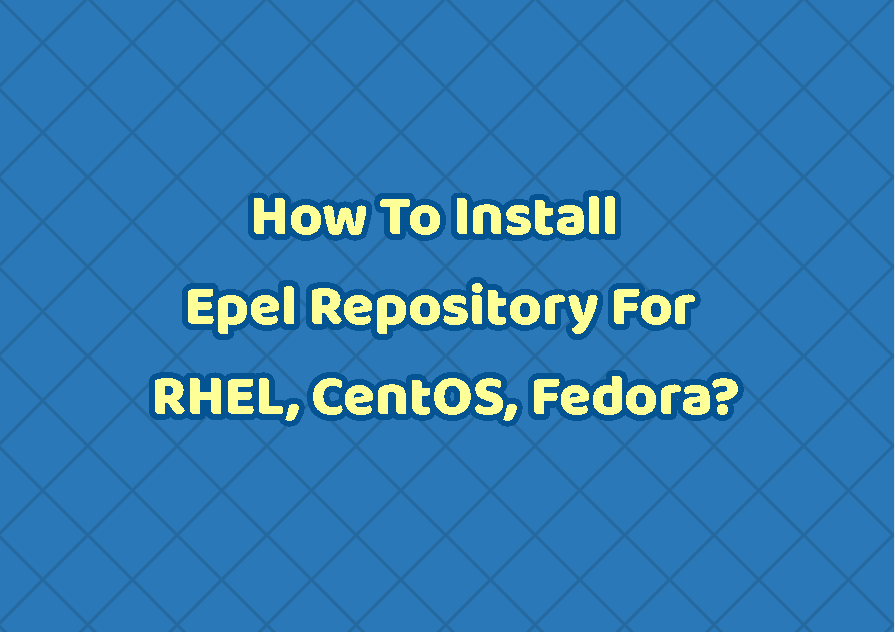 How To Install and Enable Epel Release Repository For RHEL, CentOS, Fedora?