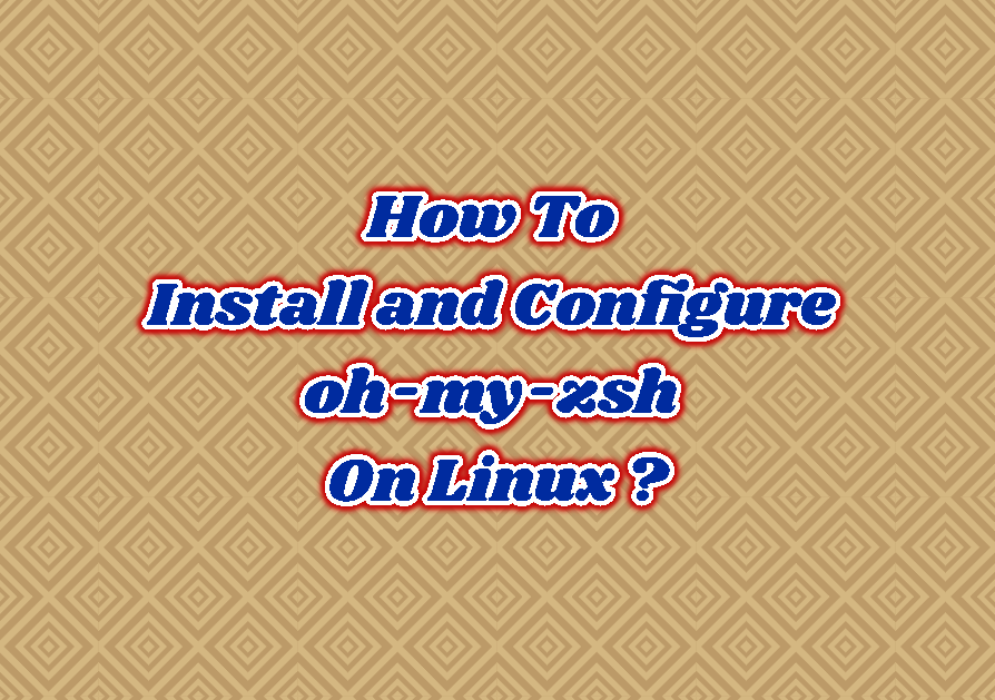 How To Install and Configure oh-my-zsh On Linux (Ubuntu, Debian, Mint, CentOS, Fedora)?