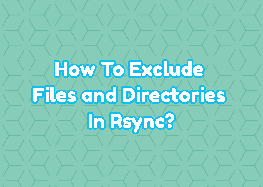 How To Exclude Files and Directories In Rsync?