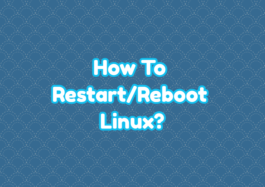 How To Restart/Reboot Linux?