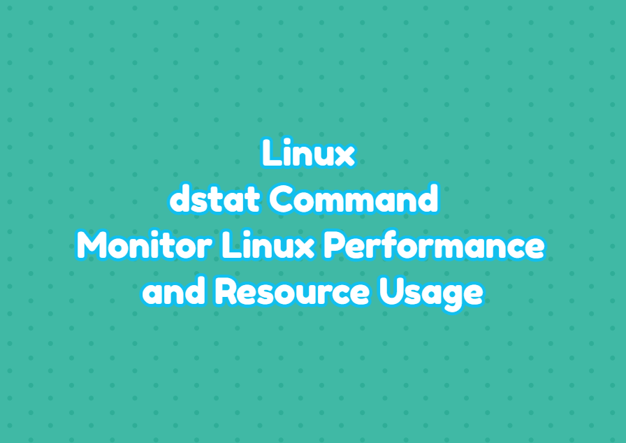 Linux dstat Command - Monitor Linux Performance and Resource Usage