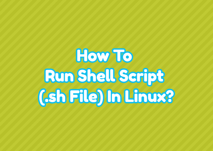 How To Run Shell Script (.sh File) In Linux?