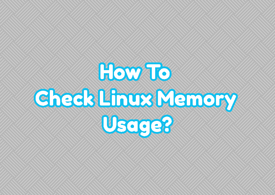 How To Check Linux Memory Usage?