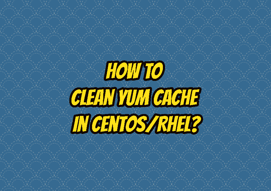How To Clean Yum Cache In CentOS/RHEL?