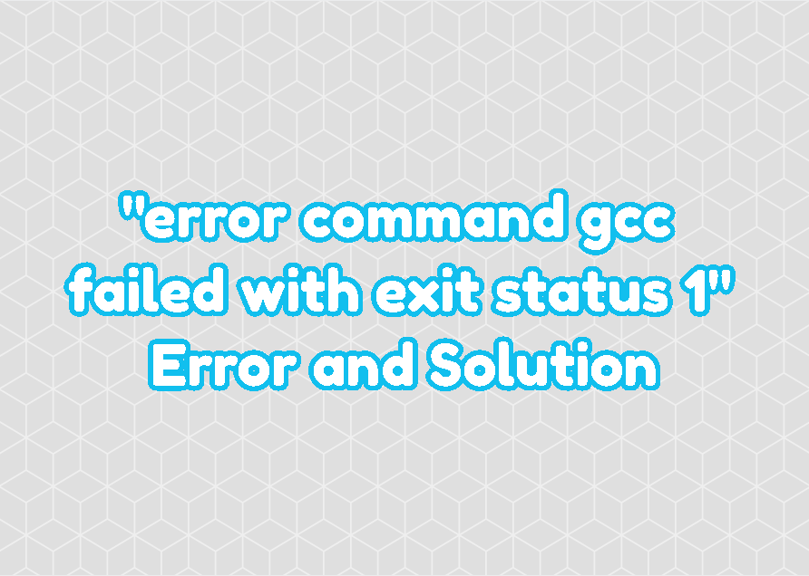 """The """"error command gcc failed with exit status 1"""" Error and Solution"""