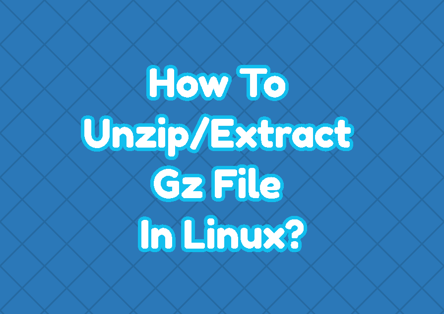 How To Unzip/Extract Gz File In Linux?
